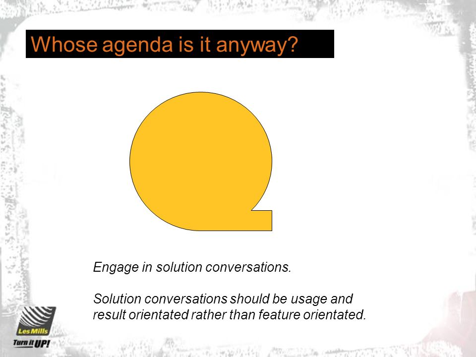 Whose agenda is it anyway. Engage in solution conversations.