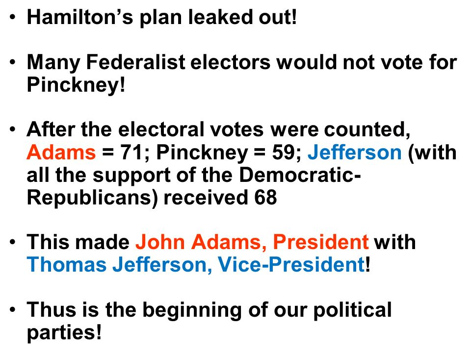 Hamiltons plan leaked out! Many Federalist electors would not vote for Pinckney! After the electoral votes were counted, Adams = 71; Pinckney = 59; Je