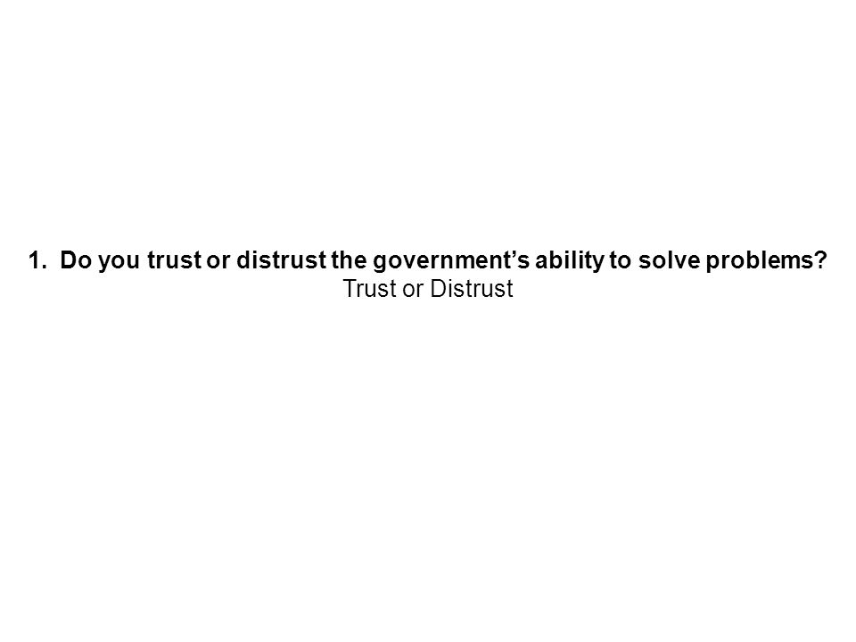 1.Do you trust or distrust the governments ability to solve problems? Trust or Distrust