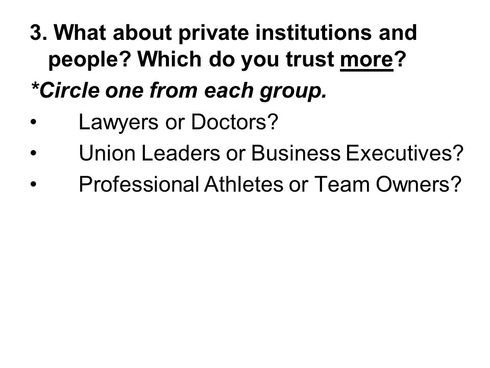 3. What about private institutions and people? Which do you trust more? *Circle one from each group. Lawyers or Doctors? Union Leaders or Business Exe