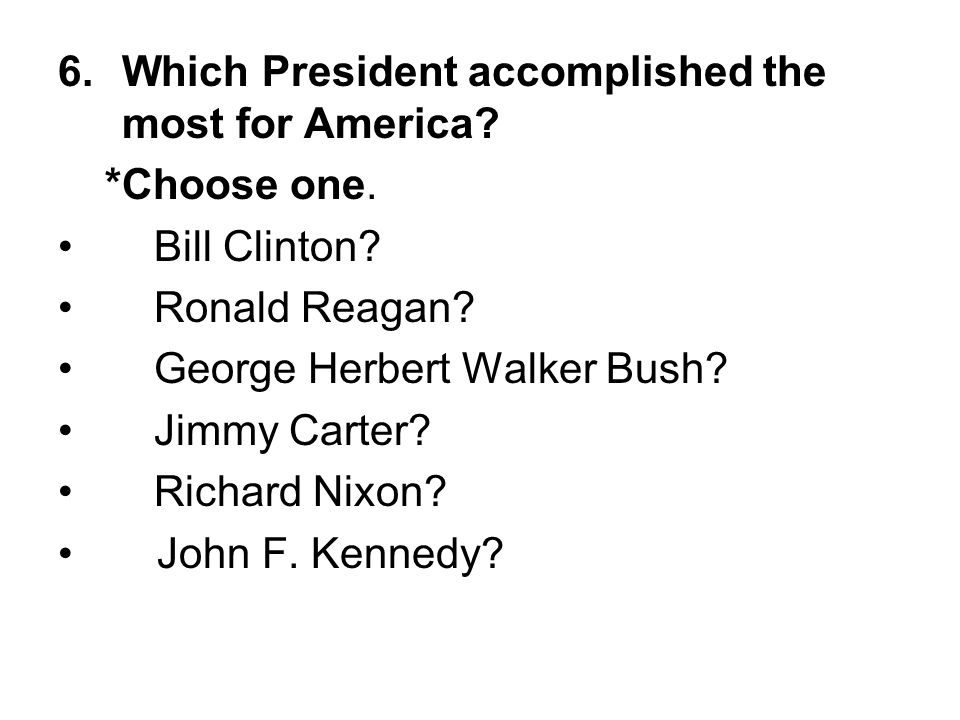 6.Which President accomplished the most for America? *Choose one. Bill Clinton? Ronald Reagan? George Herbert Walker Bush? Jimmy Carter? Richard Nixon