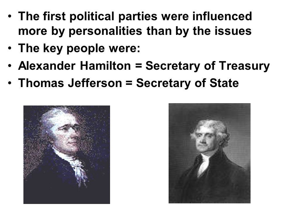 The first political parties were influenced more by personalities than by the issues The key people were: Alexander Hamilton = Secretary of Treasury T