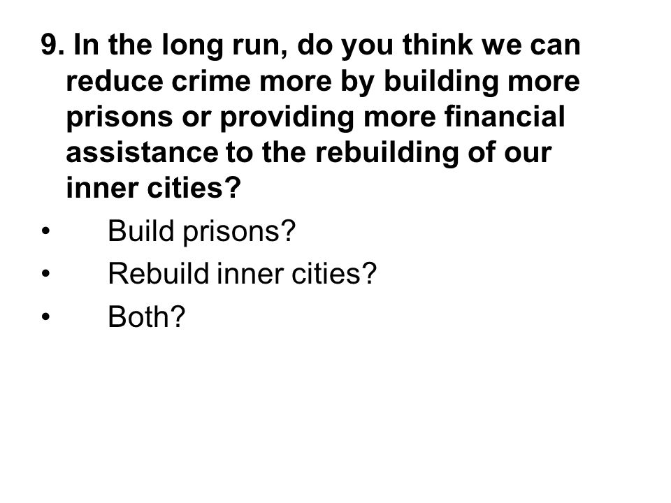 9. In the long run, do you think we can reduce crime more by building more prisons or providing more financial assistance to the rebuilding of our inn