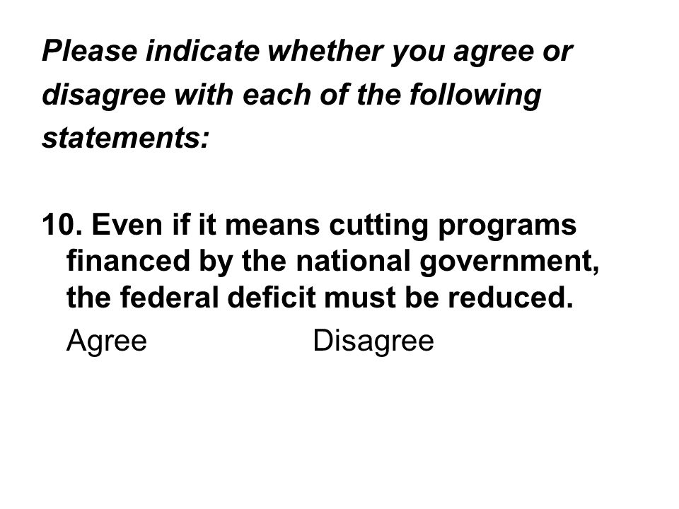 Please indicate whether you agree or disagree with each of the following statements: 10. Even if it means cutting programs financed by the national go