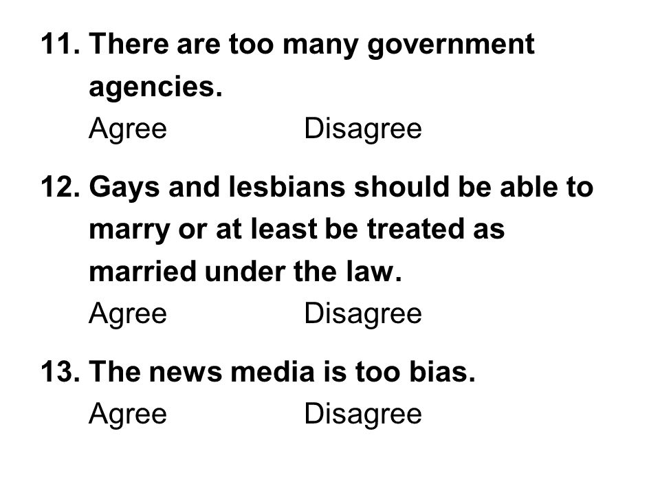 11. There are too many government agencies. AgreeDisagree 12. Gays and lesbians should be able to marry or at least be treated as married under the la