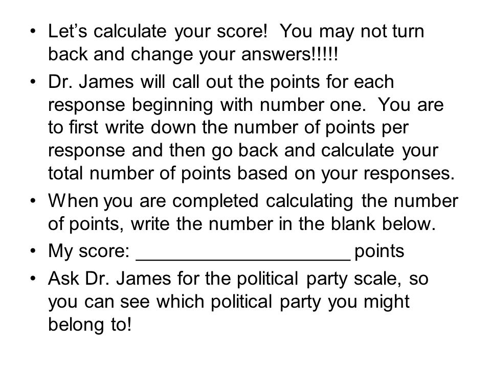 Lets calculate your score! You may not turn back and change your answers!!!!! Dr. James will call out the points for each response beginning with numb
