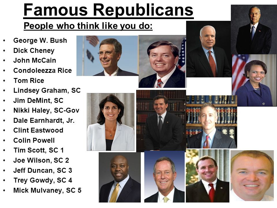 Famous Republicans George W. Bush Dick Cheney John McCain Condoleezza Rice Tom Rice Lindsey Graham, SC Jim DeMint, SC Nikki Haley, SC-Gov Dale Earnhar