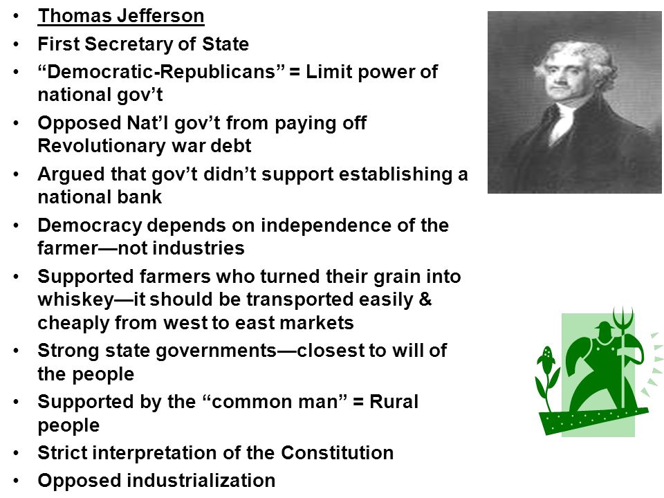 Thomas Jefferson First Secretary of State Democratic-Republicans = Limit power of national govt Opposed Natl govt from paying off Revolutionary war de