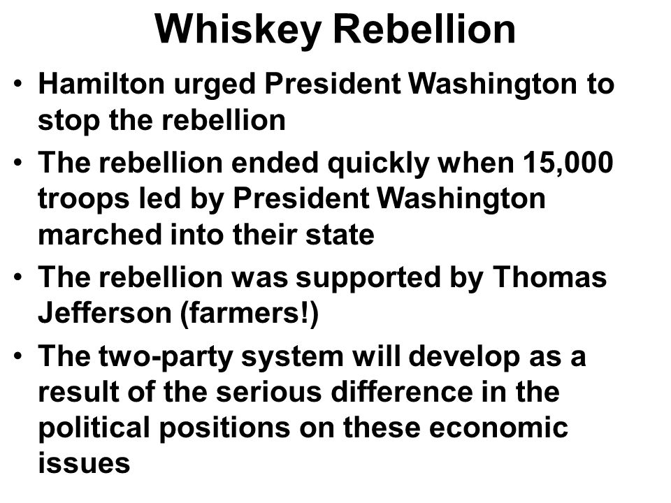 Whiskey Rebellion Hamilton urged President Washington to stop the rebellion The rebellion ended quickly when 15,000 troops led by President Washington