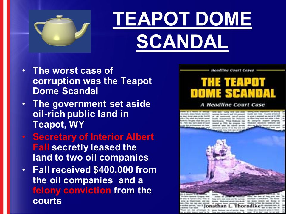 TEAPOT DOME SCANDAL The worst case of corruption was the Teapot Dome Scandal The government set aside oil-rich public land in Teapot, WY Secretary of