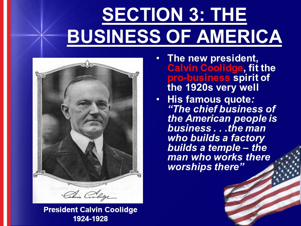 SECTION 3: THE BUSINESS OF AMERICA The new president, Calvin Coolidge, fit the pro-business spirit of the 1920s very well His famous quote: The chief