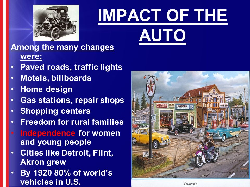 IMPACT OF THE AUTO Among the many changes were: Paved roads, traffic lights Motels, billboards Home design Gas stations, repair shops Shopping centers