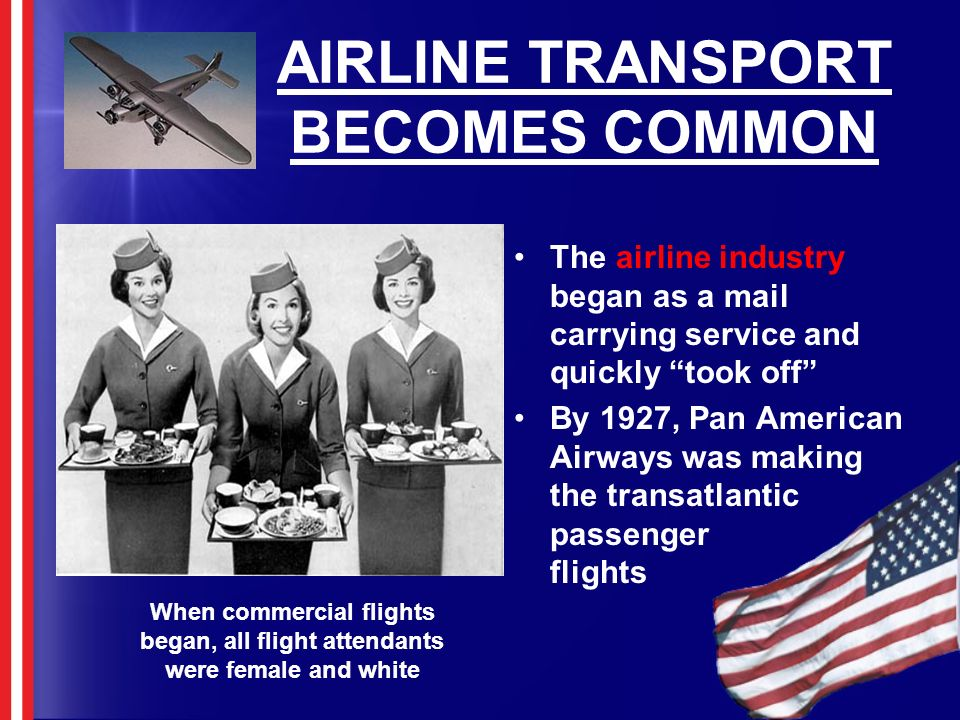 AIRLINE TRANSPORT BECOMES COMMON The airline industry began as a mail carrying service and quickly took off By 1927, Pan American Airways was making t