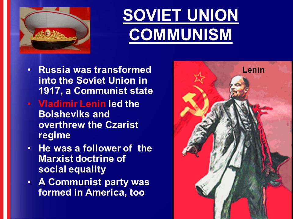 SOVIET UNION COMMUNISM Russia was transformed into the Soviet Union in 1917, a Communist state Vladimir Lenin led the Bolsheviks and overthrew the Cza