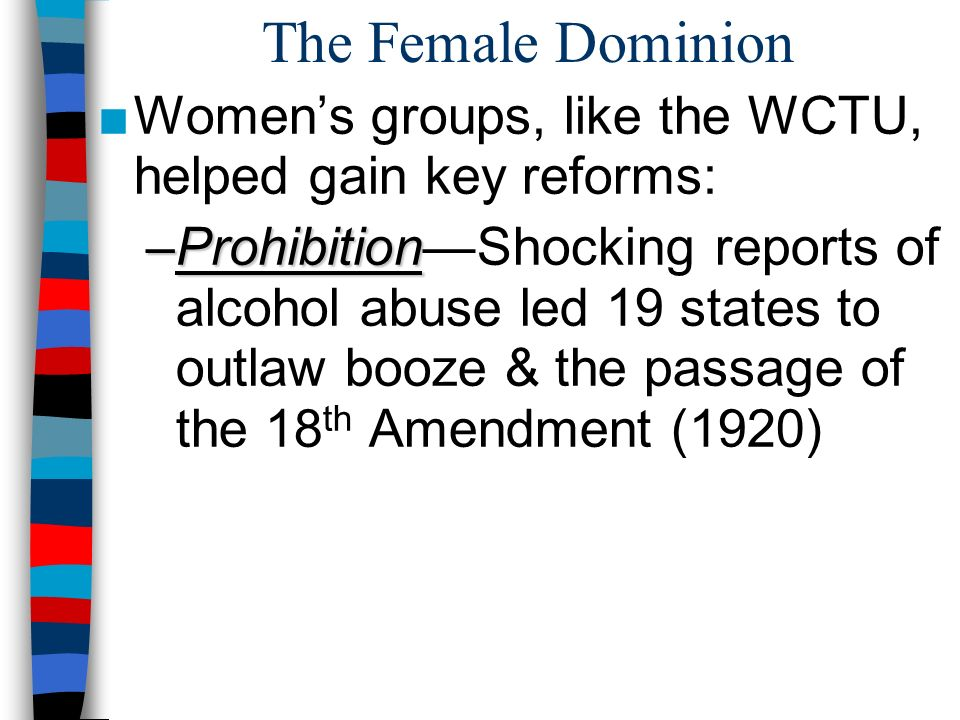 The Female Dominion Womens groups, like the WCTU, helped gain key reforms: –Prohibition –ProhibitionShocking reports of alcohol abuse led 19 states to