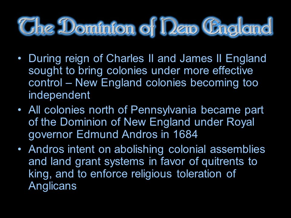 During reign of Charles II and James II England sought to bring colonies under more effective control – New England colonies becoming too independent All colonies north of Pennsylvania became part of the Dominion of New England under Royal governor Edmund Andros in 1684 Andros intent on abolishing colonial assemblies and land grant systems in favor of quitrents to king, and to enforce religious toleration of Anglicans