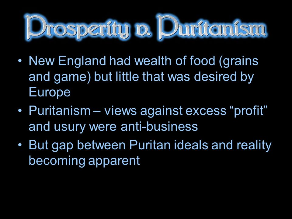 New England had wealth of food (grains and game) but little that was desired by Europe Puritanism – views against excess profit and usury were anti-business But gap between Puritan ideals and reality becoming apparent
