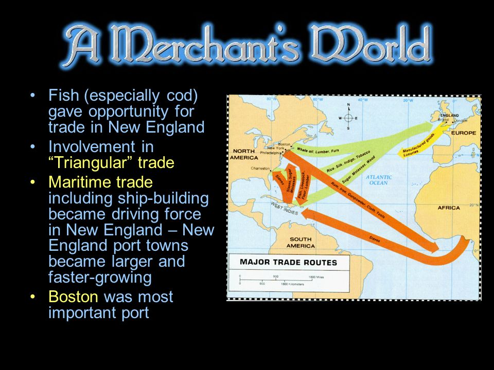 Fish (especially cod) gave opportunity for trade in New England Involvement in Triangular trade Maritime trade including ship-building became driving force in New England – New England port towns became larger and faster-growing Boston was most important port