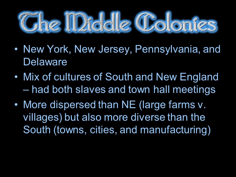 New York, New Jersey, Pennsylvania, and Delaware Mix of cultures of South and New England – had both slaves and town hall meetings More dispersed than NE (large farms v.