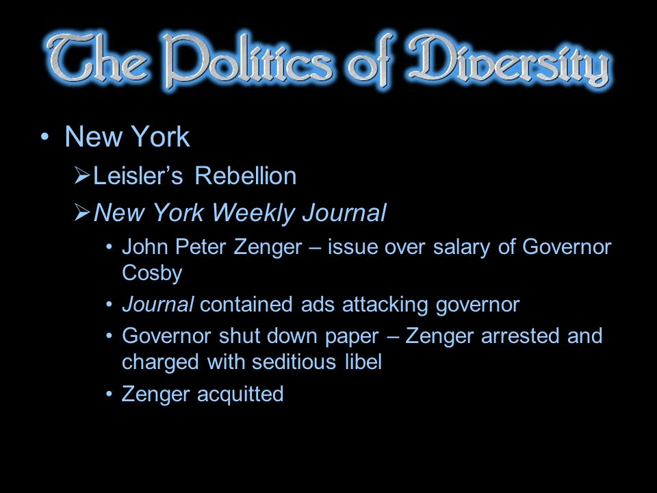 New York Leislers Rebellion New York Weekly Journal John Peter Zenger – issue over salary of Governor Cosby Journal contained ads attacking governor Governor shut down paper – Zenger arrested and charged with seditious libel Zenger acquitted
