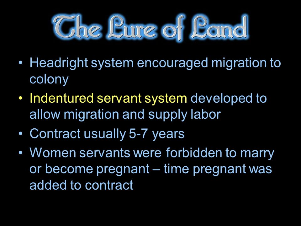 Headright system encouraged migration to colony Indentured servant system developed to allow migration and supply labor Contract usually 5-7 years Women servants were forbidden to marry or become pregnant – time pregnant was added to contract