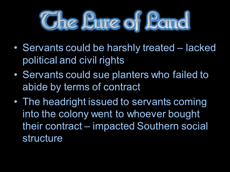Servants could be harshly treated – lacked political and civil rights Servants could sue planters who failed to abide by terms of contract The headright issued to servants coming into the colony went to whoever bought their contract – impacted Southern social structure