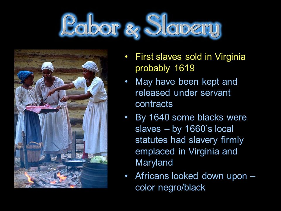 First slaves sold in Virginia probably 1619 May have been kept and released under servant contracts By 1640 some blacks were slaves – by 1660s local statutes had slavery firmly emplaced in Virginia and Maryland Africans looked down upon – color negro/black