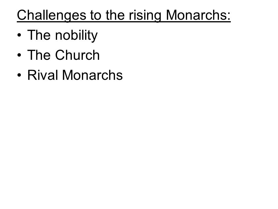 Challenges to the rising Monarchs: The nobility The Church Rival Monarchs