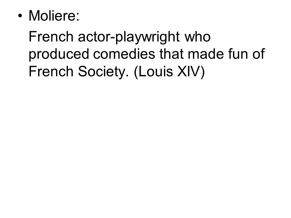 Moliere: French actor-playwright who produced comedies that made fun of French Society. (Louis XIV)