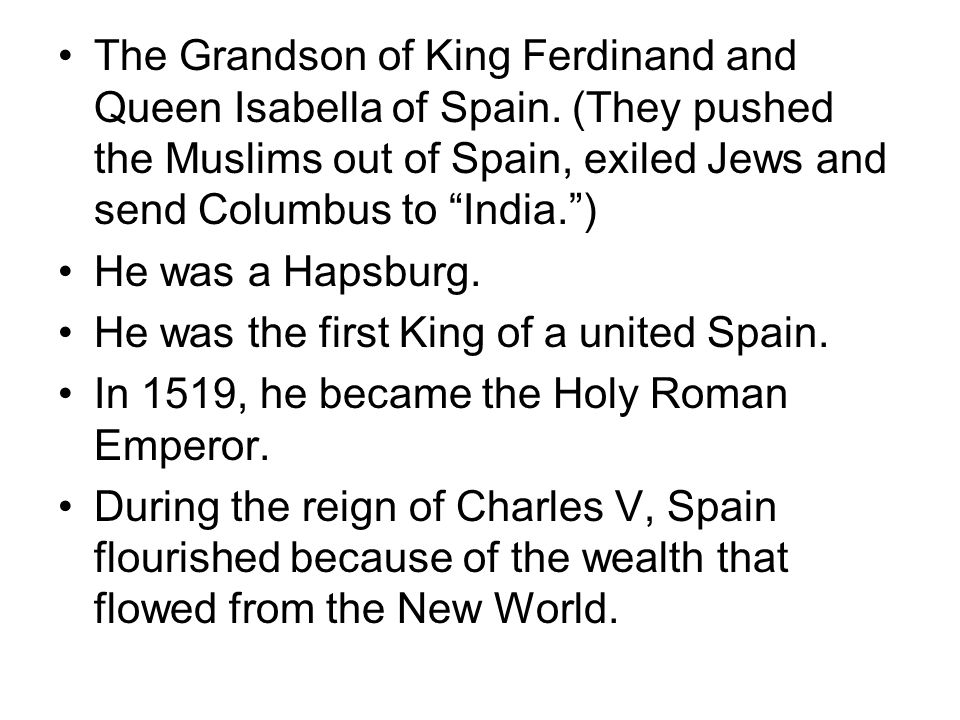 The Grandson of King Ferdinand and Queen Isabella of Spain. (They pushed the Muslims out of Spain, exiled Jews and send Columbus to India.) He was a H