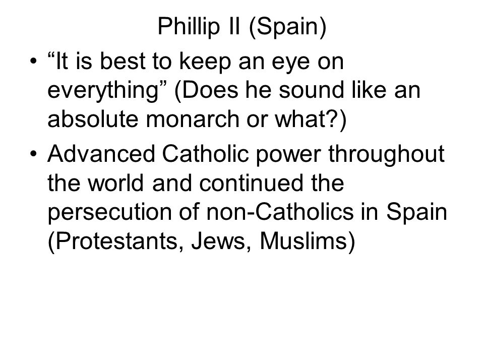 Phillip II (Spain) It is best to keep an eye on everything (Does he sound like an absolute monarch or what?) Advanced Catholic power throughout the wo