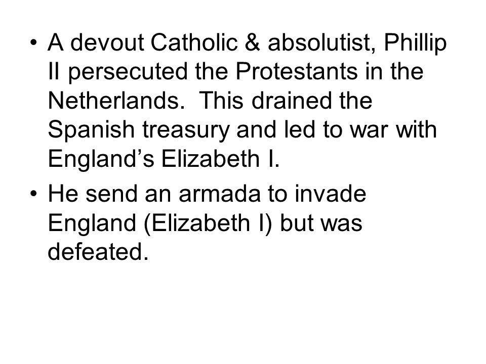 A devout Catholic & absolutist, Phillip II persecuted the Protestants in the Netherlands. This drained the Spanish treasury and led to war with Englan