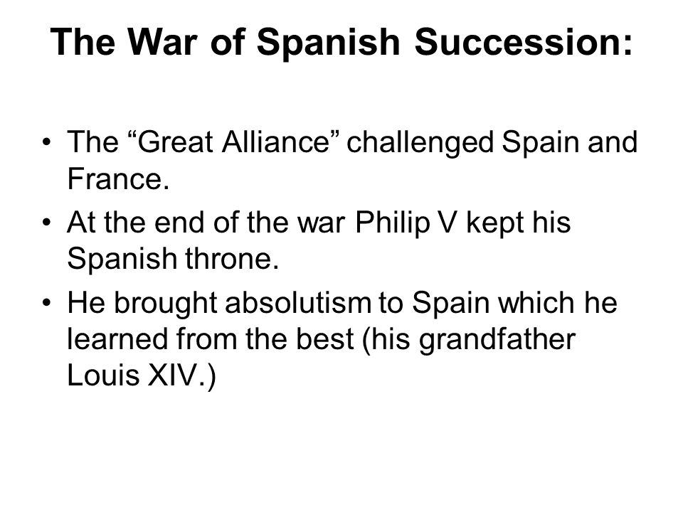 The War of Spanish Succession: The Great Alliance challenged Spain and France. At the end of the war Philip V kept his Spanish throne. He brought abso