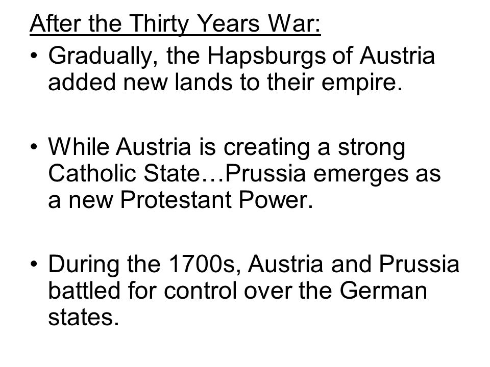 After the Thirty Years War: Gradually, the Hapsburgs of Austria added new lands to their empire. While Austria is creating a strong Catholic State…Pru