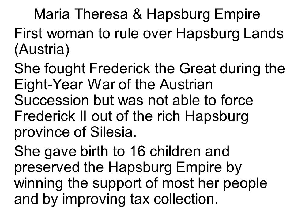 Maria Theresa & Hapsburg Empire First woman to rule over Hapsburg Lands (Austria) She fought Frederick the Great during the Eight-Year War of the Aust