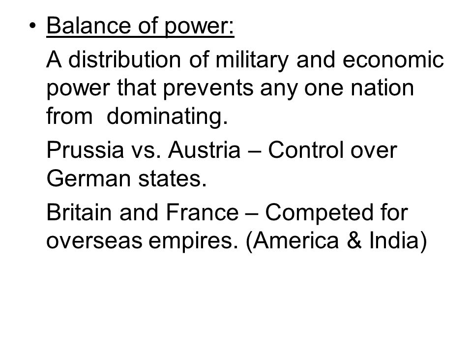 Balance of power: A distribution of military and economic power that prevents any one nation from dominating. Prussia vs. Austria – Control over Germa
