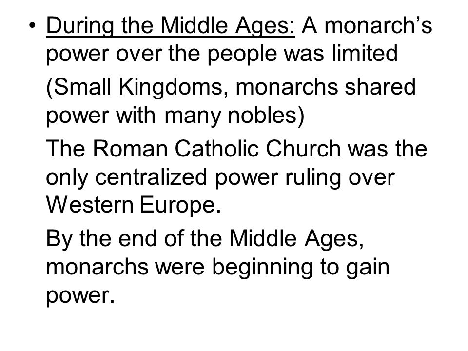 During the Middle Ages: A monarchs power over the people was limited (Small Kingdoms, monarchs shared power with many nobles) The Roman Catholic Churc