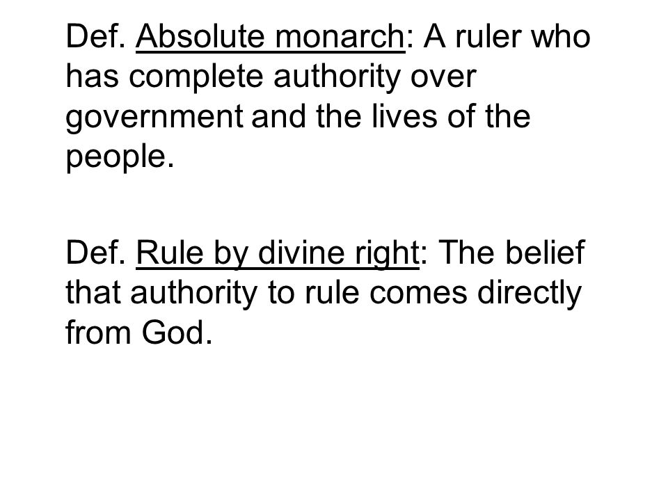 Def. Absolute monarch: A ruler who has complete authority over government and the lives of the people. Def. Rule by divine right: The belief that auth