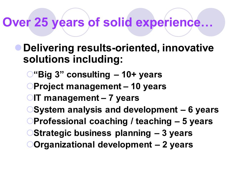 Over 25 years of solid experience… Delivering results-oriented, innovative solutions including: Big 3 consulting – 10+ years Project management – 10 years IT management – 7 years System analysis and development – 6 years Professional coaching / teaching – 5 years Strategic business planning – 3 years Organizational development – 2 years