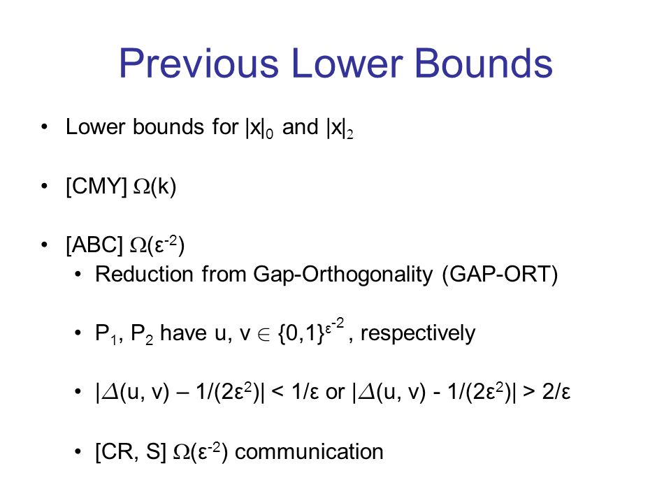 Previous Lower Bounds Lower bounds for |x| 0 and |x| [CMY] (k) [ABC] (ε -2 ) Reduction from Gap-Orthogonality (GAP-ORT) P 1, P 2 have u, v 2 {0,1} ε -