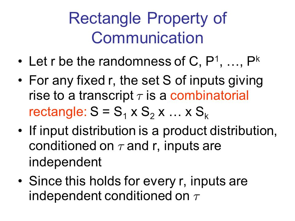 Rectangle Property of Communication Let r be the randomness of C, P 1, …, P k For any fixed r, the set S of inputs giving rise to a transcript ¿ is a