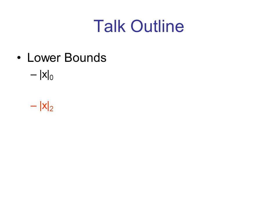 Talk Outline Lower Bounds –|x| 0 –|x| 2