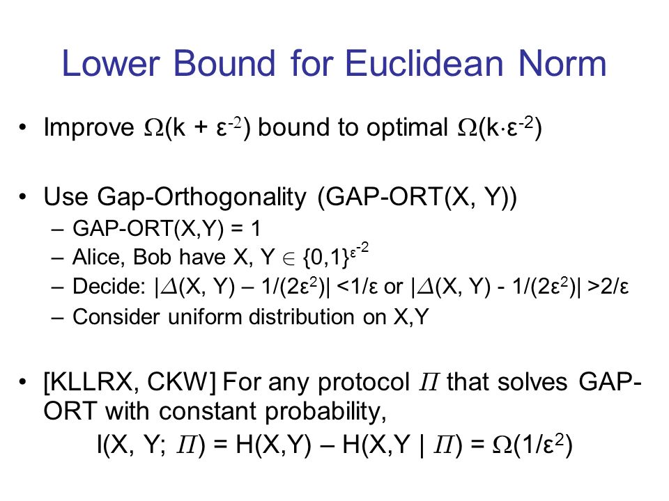 Lower Bound for Euclidean Norm Improve (k + ε - ) bound to optimal (k ¢ ε -2 ) Use Gap-Orthogonality (GAP-ORT(X, Y)) –GAP-ORT(X,Y) = 1 –Alice, Bob hav