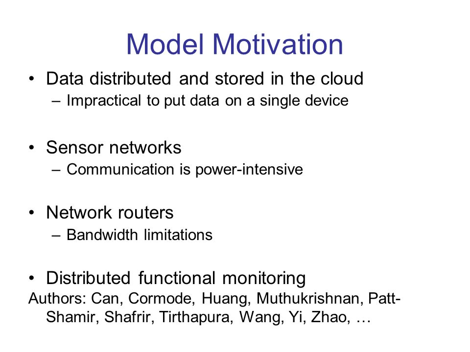 Model Motivation Data distributed and stored in the cloud –Impractical to put data on a single device Sensor networks –Communication is power-intensiv