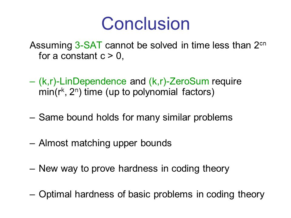Conclusion Assuming 3-SAT cannot be solved in time less than 2 cn for a constant c > 0, –(k,r)-LinDependence and (k,r)-ZeroSum require min(r k, 2 n ) time (up to polynomial factors) –Same bound holds for many similar problems –Almost matching upper bounds –New way to prove hardness in coding theory –Optimal hardness of basic problems in coding theory