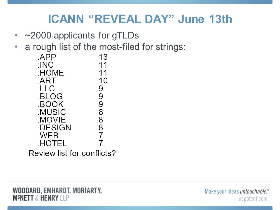 ICANN REVEAL DAY June 13th ~2000 applicants for gTLDs a rough list of the most-filed for strings:.APP 13.INC 11.HOME 11.ART 10.LLC 9.BLOG 9.BOOK 9.MUSIC 8.MOVIE 8.DESIGN 8.WEB 7.HOTEL 7 Review list for conflicts