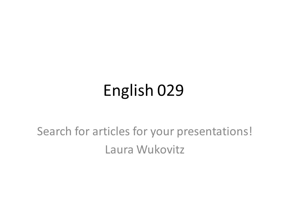 English 029 Search for articles for your presentations! Laura Wukovitz