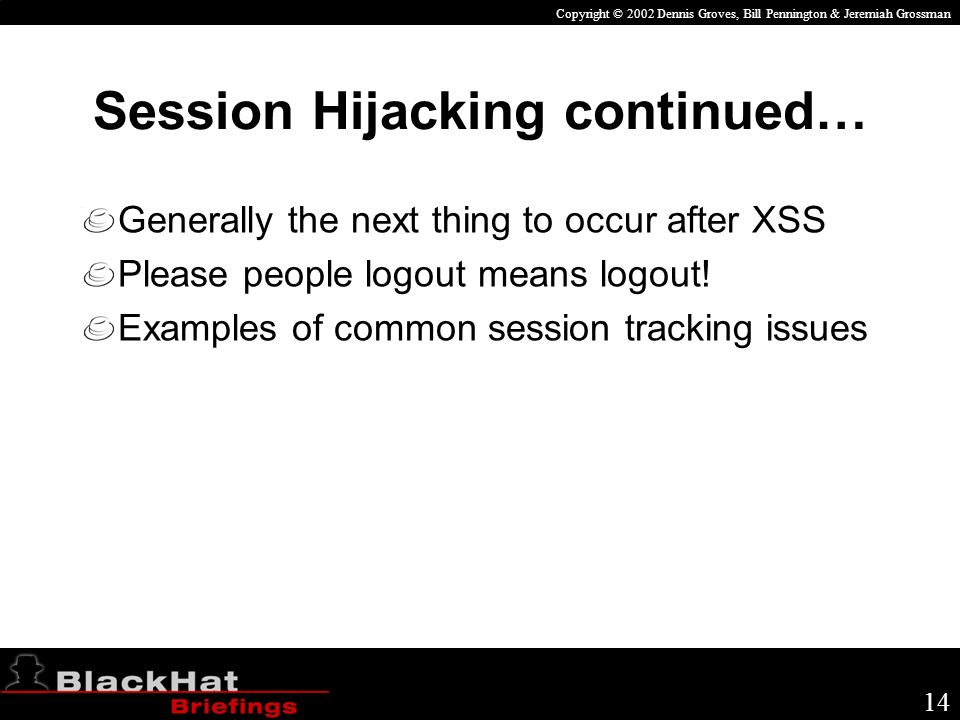 Copyright © 2002 Dennis Groves, Bill Pennington & Jeremiah Grossman 14 Session Hijacking continued… Generally the next thing to occur after XSS Please people logout means logout.