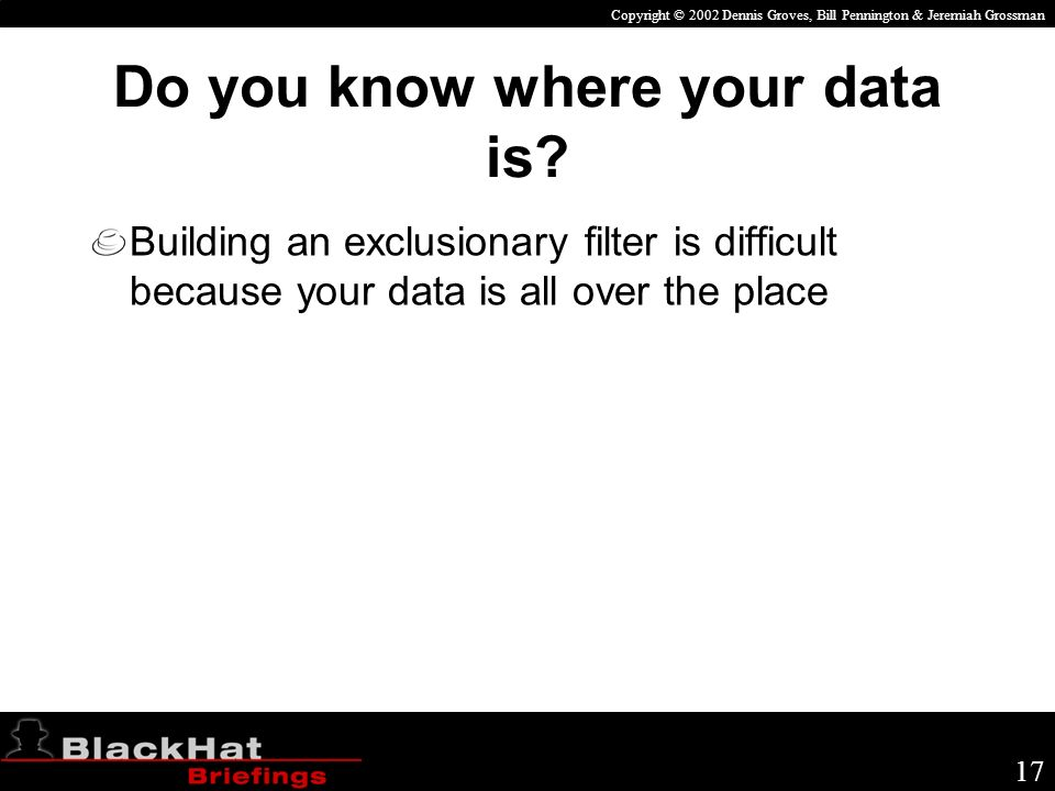 Copyright © 2002 Dennis Groves, Bill Pennington & Jeremiah Grossman 17 Do you know where your data is.