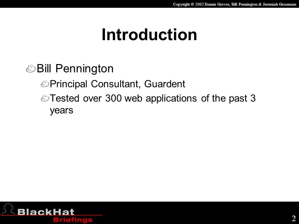 Copyright © 2002 Dennis Groves, Bill Pennington & Jeremiah Grossman 13 Session Hijacking HTTP is stateless so application designers must build a way to track state Cookies and URL strings are the most common ways to track state Both are easily exploitable